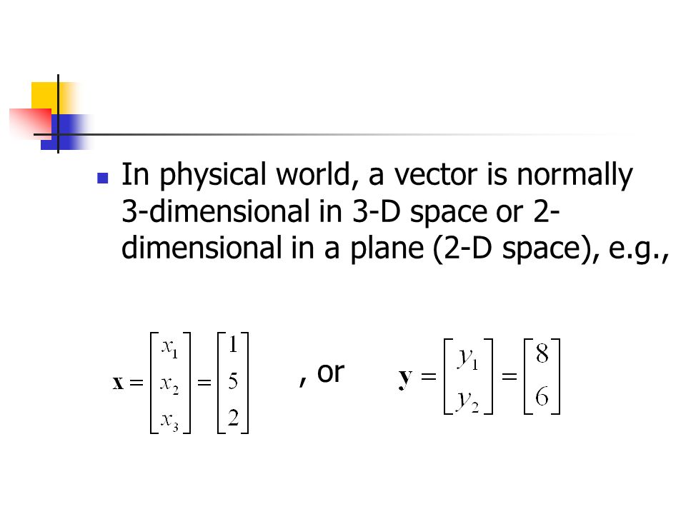 In physical world, a vector is normally 3-dimensional in 3-D space or 2- dimensional in a plane (2-D space), e.g.,, or