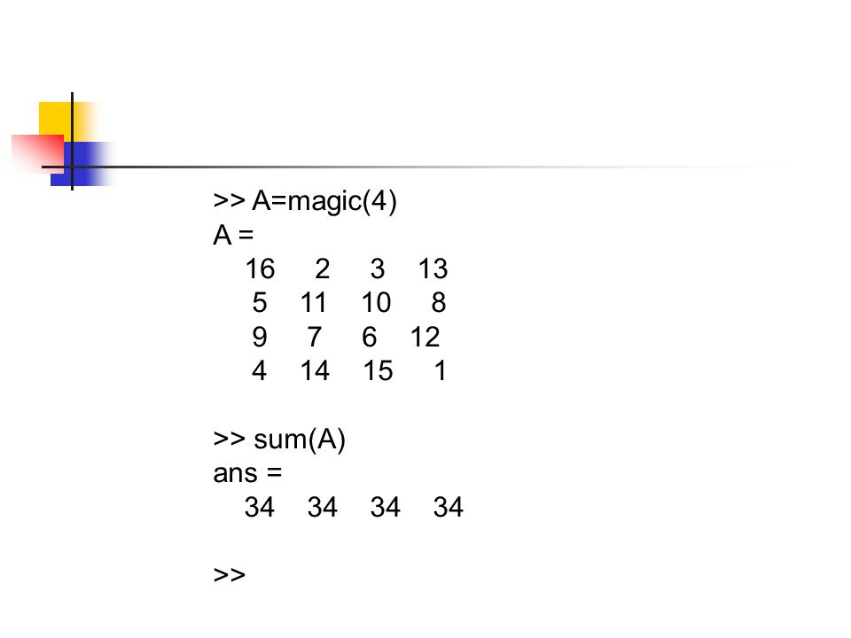 >> A=magic(4) A = >> sum(A) ans = >>