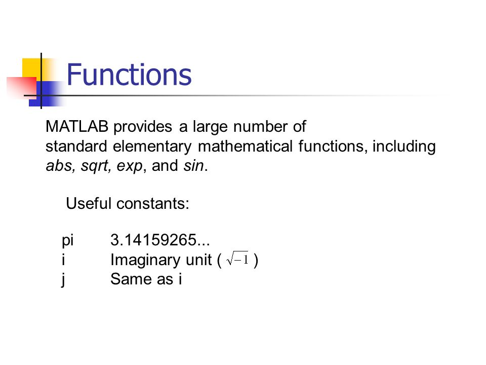 Functions MATLAB provides a large number of standard elementary mathematical functions, including abs, sqrt, exp, and sin.