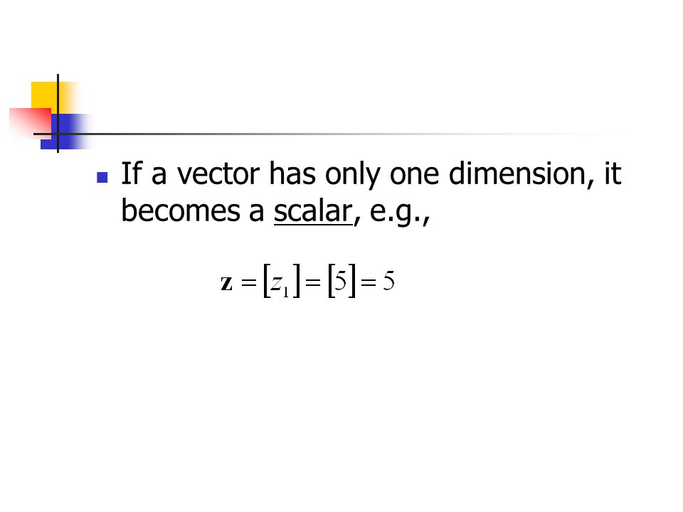 If a vector has only one dimension, it becomes a scalar, e.g.,