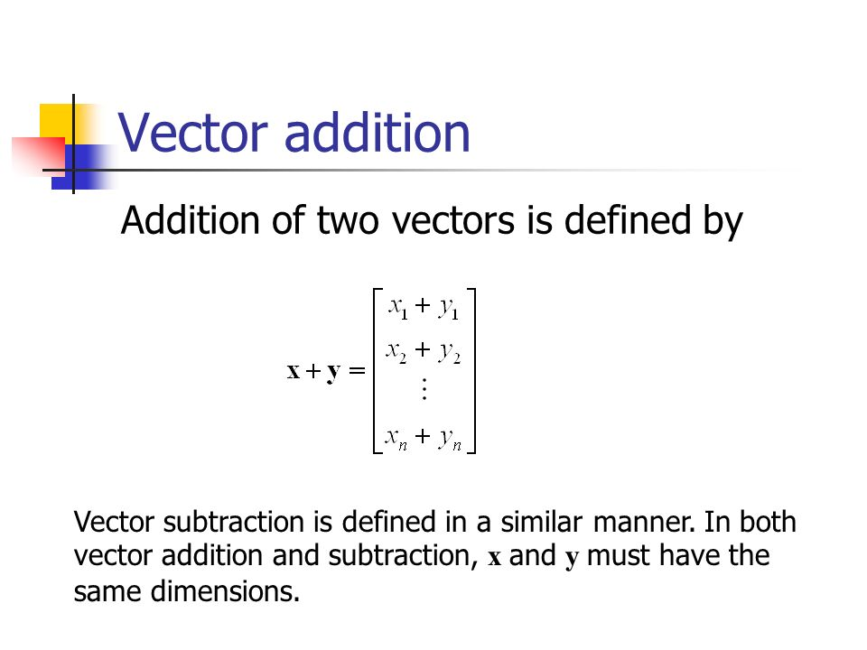 Vector addition Addition of two vectors is defined by Vector subtraction is defined in a similar manner.
