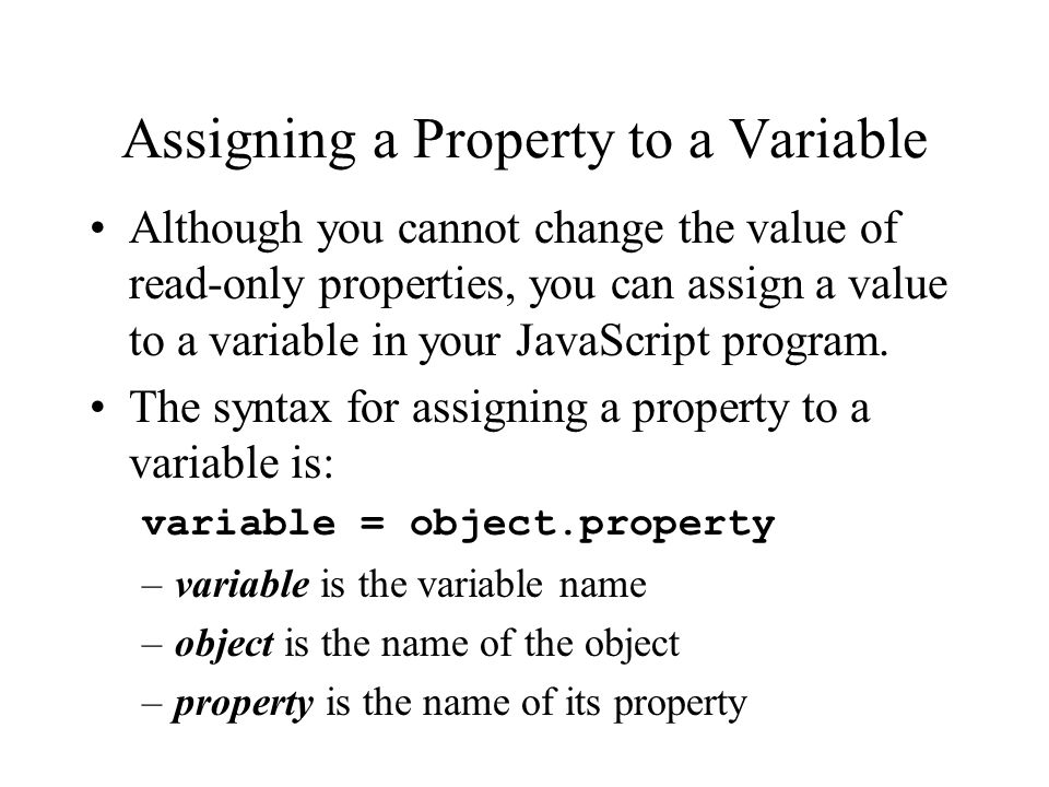Assigning a Property to a Variable Although you cannot change the value of read-only properties, you can assign a value to a variable in your JavaScript program.