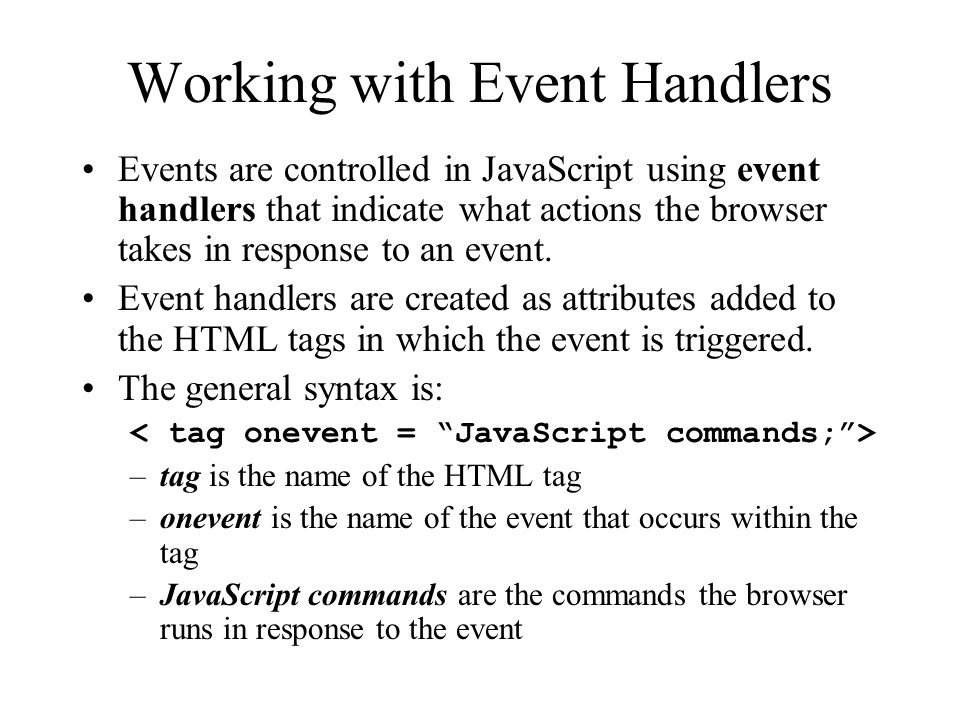 Working with Event Handlers Events are controlled in JavaScript using event handlers that indicate what actions the browser takes in response to an event.