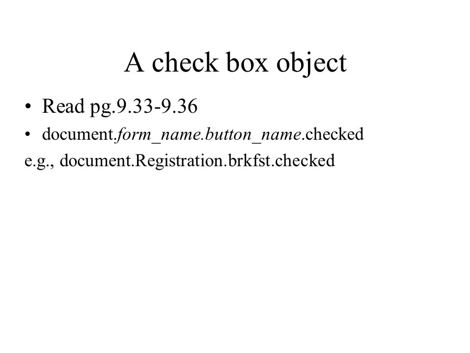 A check box object Read pg document.form_name.button_name.checked e.g., document.Registration.brkfst.checked