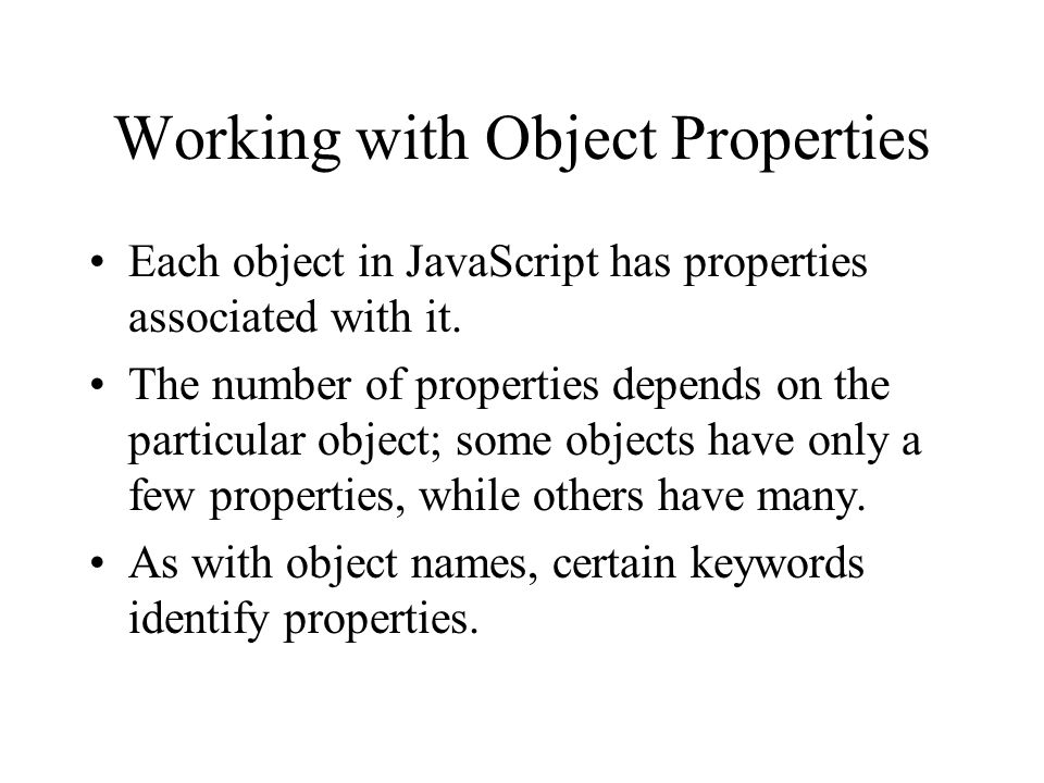 Working with Object Properties Each object in JavaScript has properties associated with it.