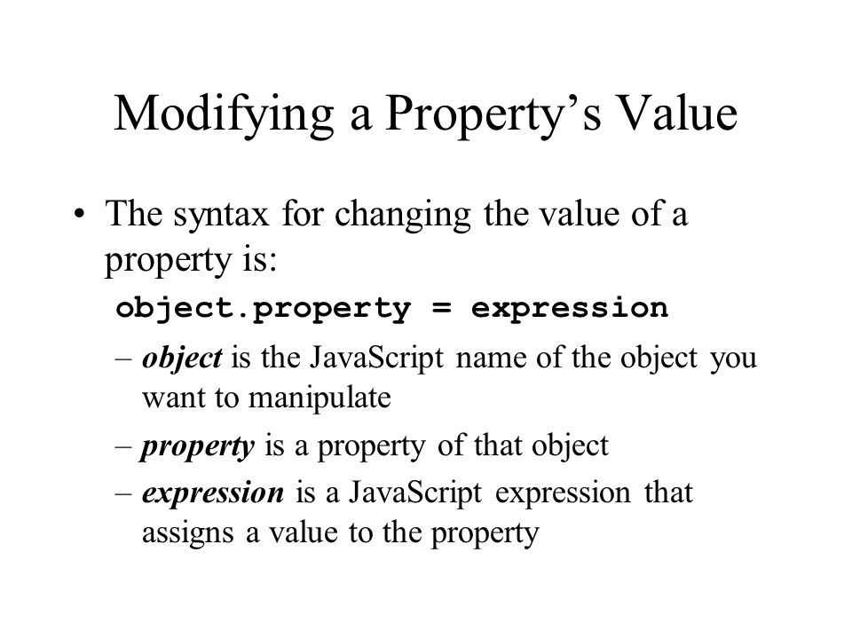 Modifying a Property's Value The syntax for changing the value of a property is: object.property = expression –object is the JavaScript name of the object you want to manipulate –property is a property of that object –expression is a JavaScript expression that assigns a value to the property