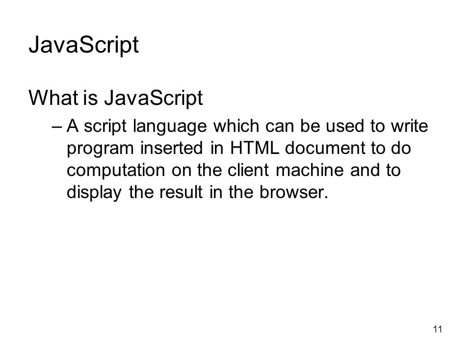 11 JavaScript What is JavaScript –A script language which can be used to write program inserted in HTML document to do computation on the client machine and to display the result in the browser.