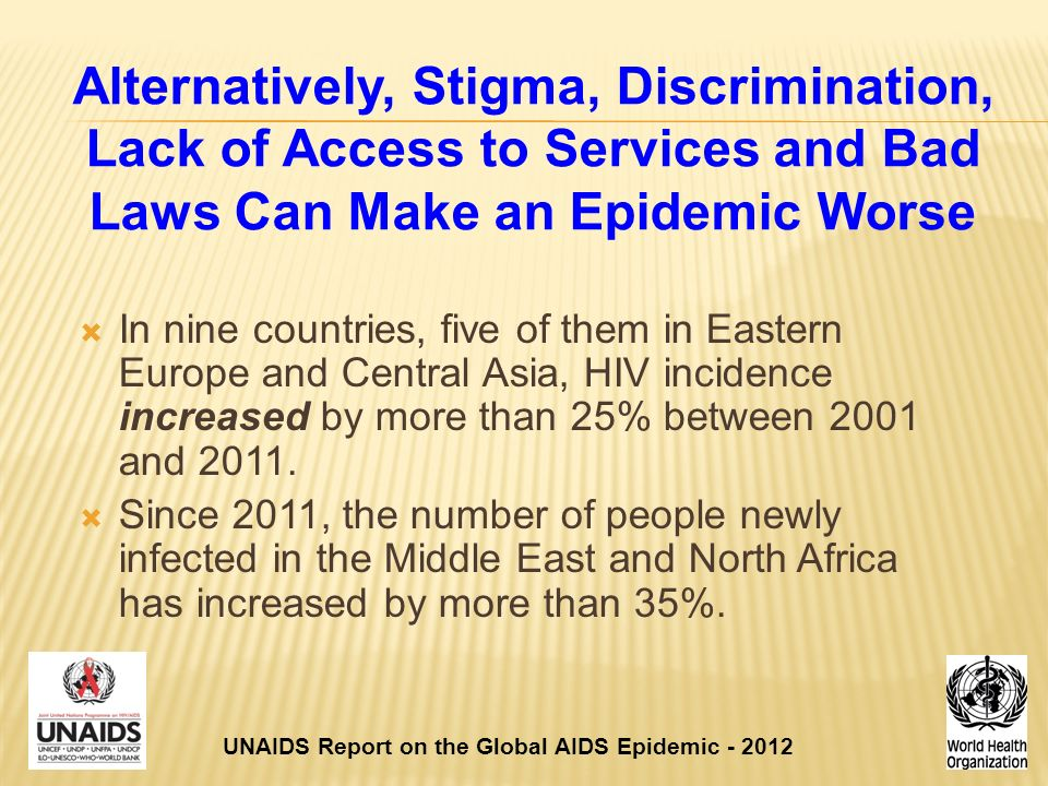 Alternatively, Stigma, Discrimination, Lack of Access to Services and Bad Laws Can Make an Epidemic Worse  In nine countries, five of them in Eastern Europe and Central Asia, HIV incidence increased by more than 25% between 2001 and 2011.