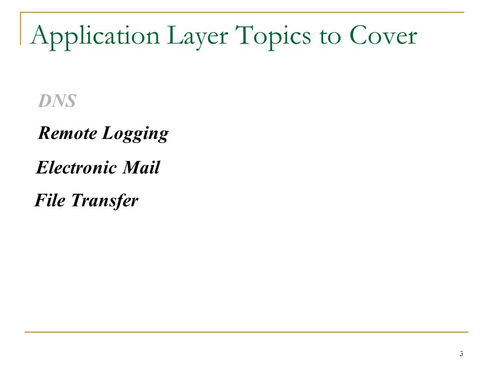 3 Application Layer Topics to Cover DNS Remote Logging Electronic Mail File Transfer