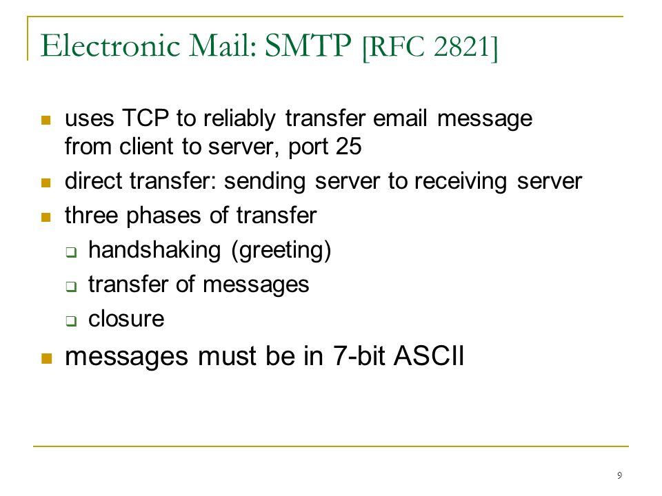 9 Electronic Mail: SMTP [RFC 2821] uses TCP to reliably transfer  message from client to server, port 25 direct transfer: sending server to receiving server three phases of transfer  handshaking (greeting)  transfer of messages  closure messages must be in 7-bit ASCII