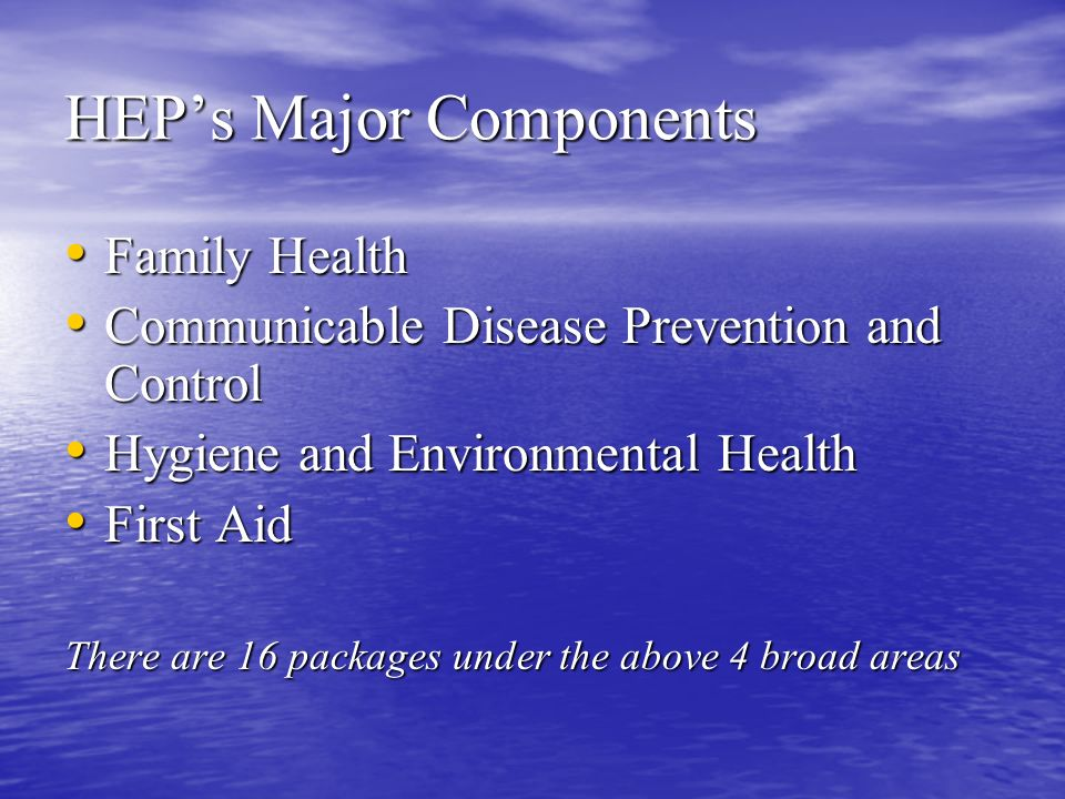 HEP's Major Components Family Health Family Health Communicable Disease Prevention and Control Communicable Disease Prevention and Control Hygiene and Environmental Health Hygiene and Environmental Health First Aid First Aid There are 16 packages under the above 4 broad areas