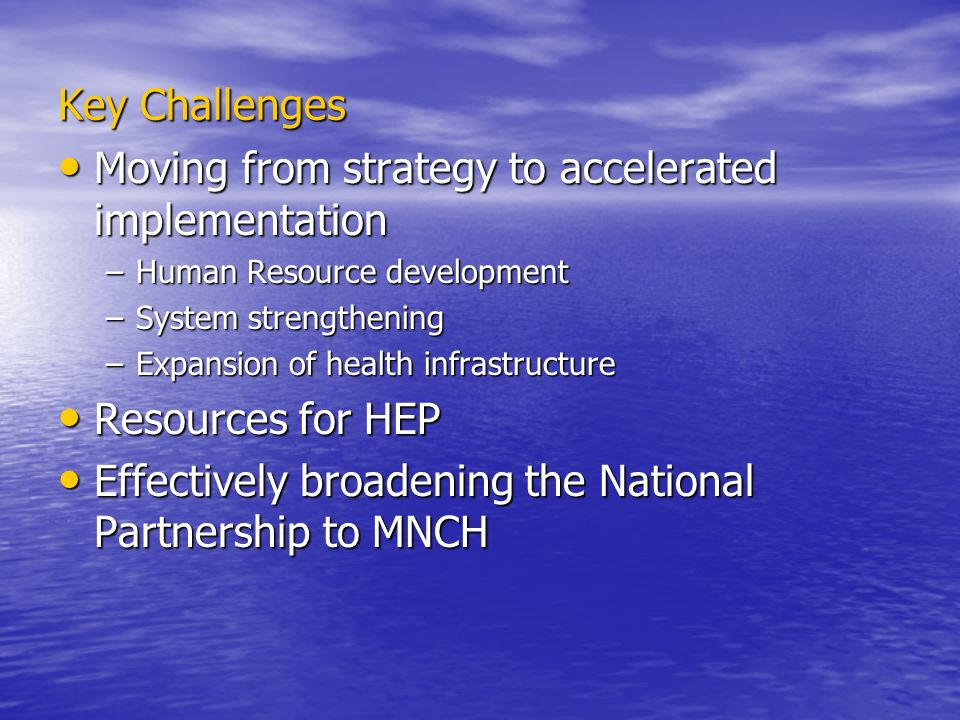 Key Challenges Moving from strategy to accelerated implementation Moving from strategy to accelerated implementation –Human Resource development –System strengthening –Expansion of health infrastructure Resources for HEP Resources for HEP Effectively broadening the National Partnership to MNCH Effectively broadening the National Partnership to MNCH