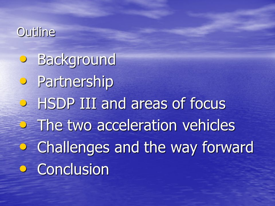 Outline Background Background Partnership Partnership HSDP III and areas of focus HSDP III and areas of focus The two acceleration vehicles The two acceleration vehicles Challenges and the way forward Challenges and the way forward Conclusion Conclusion