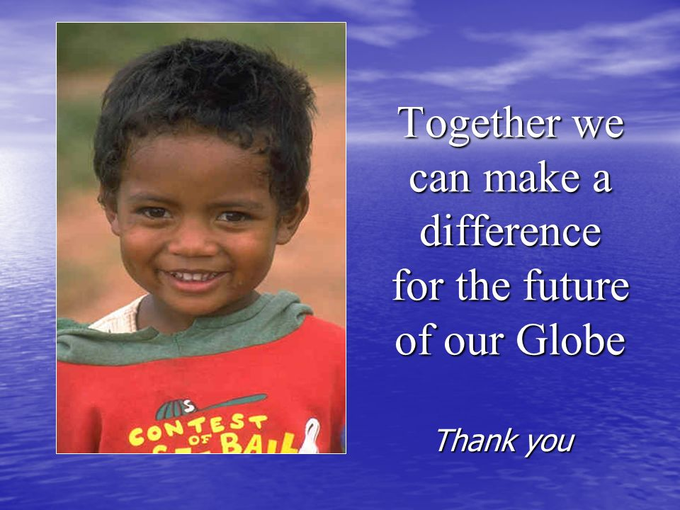 Together we can make a difference for the future of our Globe Thank you