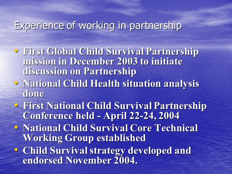 Experience of working in partnership First Global Child Survival Partnership mission in December 2003 to initiate discussion on Partnership First Global Child Survival Partnership mission in December 2003 to initiate discussion on Partnership National Child Health situation analysis done National Child Health situation analysis done First National Child Survival Partnership Conference held - April 22-24, 2004 First National Child Survival Partnership Conference held - April 22-24, 2004 National Child Survival Core Technical Working Group established National Child Survival Core Technical Working Group established Child Survival strategy developed and endorsed November 2004.