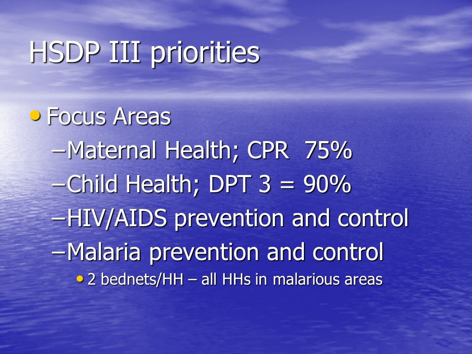 HSDP III priorities Focus Areas Focus Areas –Maternal Health; CPR 75% –Child Health; DPT 3 = 90% –HIV/AIDS prevention and control –Malaria prevention and control 2 bednets/HH – all HHs in malarious areas 2 bednets/HH – all HHs in malarious areas