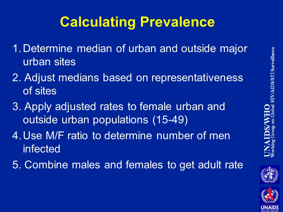 UNAIDS/WHO Working Group on Global HIV/AIDS/STI Surveillance Calculating Prevalence 1.Determine median of urban and outside major urban sites 2.