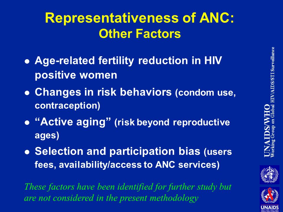 UNAIDS/WHO Working Group on Global HIV/AIDS/STI Surveillance Representativeness of ANC: Other Factors Age-related fertility reduction in HIV positive women Changes in risk behaviors (condom use, contraception) Active aging (risk beyond reproductive ages) Selection and participation bias (users fees, availability/access to ANC services) These factors have been identified for further study but are not considered in the present methodology