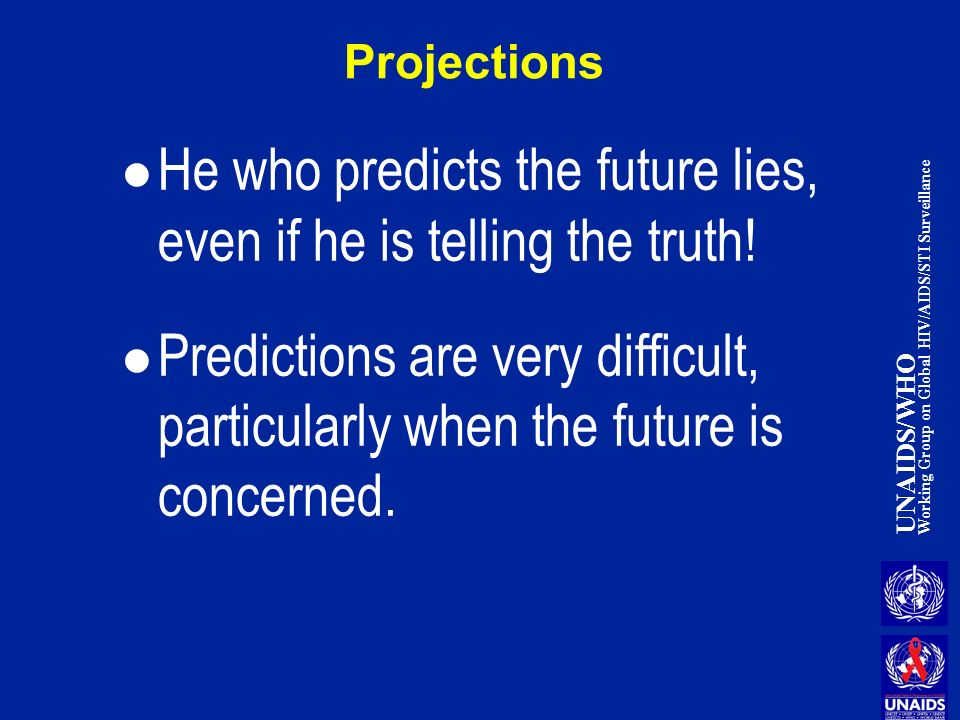 UNAIDS/WHO Working Group on Global HIV/AIDS/STI Surveillance Projections He who predicts the future lies, even if he is telling the truth.