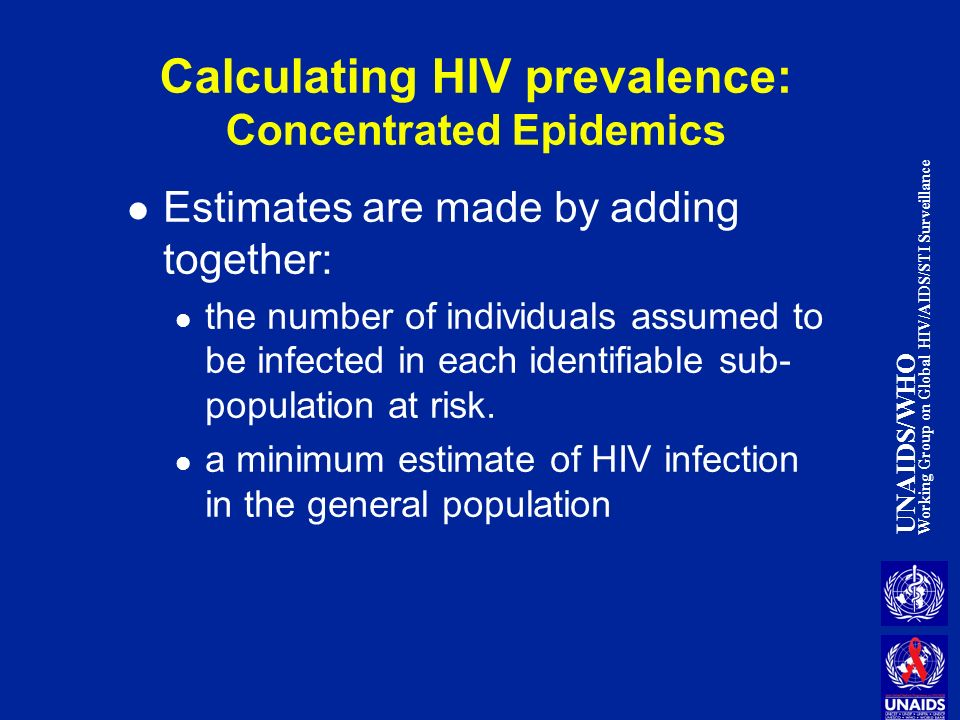 UNAIDS/WHO Working Group on Global HIV/AIDS/STI Surveillance Calculating HIV prevalence: Concentrated Epidemics Estimates are made by adding together: the number of individuals assumed to be infected in each identifiable sub- population at risk.