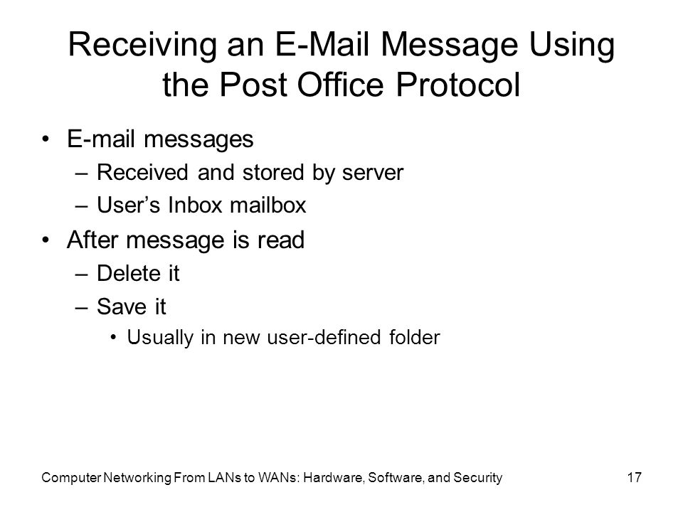 Computer Networking From LANs to WANs: Hardware, Software, and Security17 Receiving an  Message Using the Post Office Protocol  messages –Received and stored by server –User's Inbox mailbox After message is read –Delete it –Save it Usually in new user-defined folder