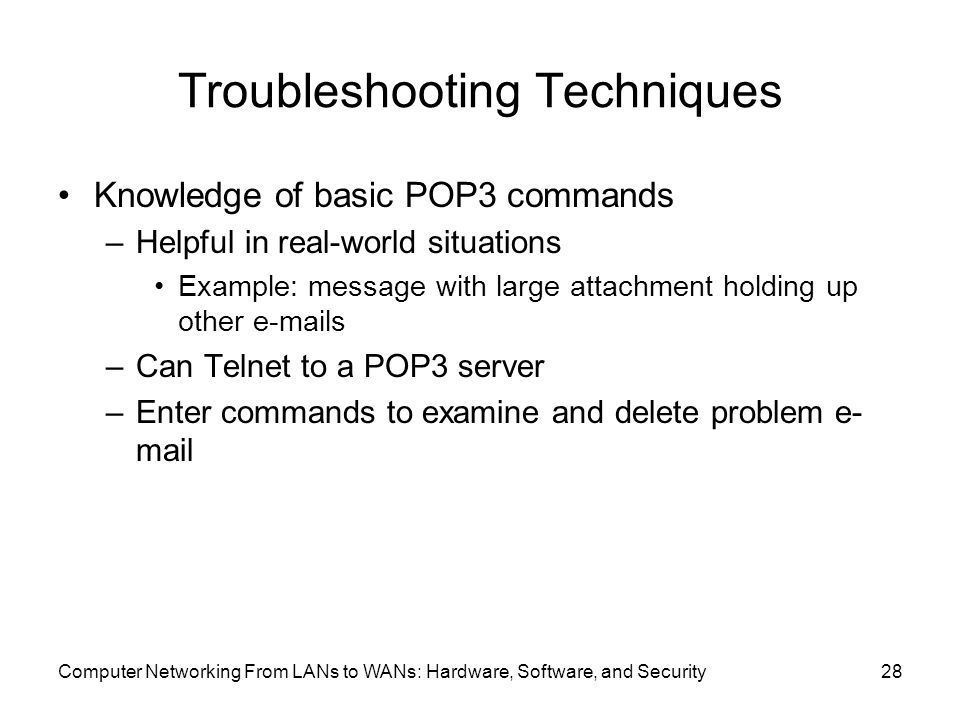 Computer Networking From LANs to WANs: Hardware, Software, and Security28 Troubleshooting Techniques Knowledge of basic POP3 commands –Helpful in real-world situations Example: message with large attachment holding up other  s –Can Telnet to a POP3 server –Enter commands to examine and delete problem e- mail