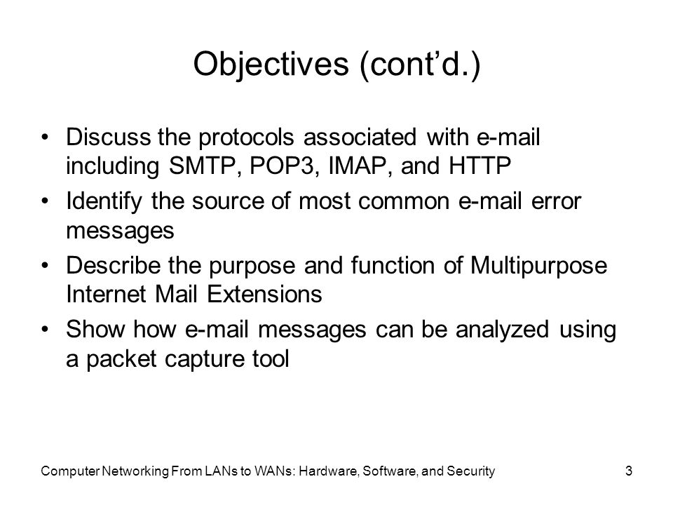 Computer Networking From LANs to WANs: Hardware, Software, and Security3 Objectives (cont'd.) Discuss the protocols associated with  including SMTP, POP3, IMAP, and HTTP Identify the source of most common  error messages Describe the purpose and function of Multipurpose Internet Mail Extensions Show how  messages can be analyzed using a packet capture tool