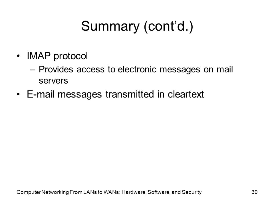 Computer Networking From LANs to WANs: Hardware, Software, and Security30 Summary (cont'd.) IMAP protocol –Provides access to electronic messages on mail servers  messages transmitted in cleartext