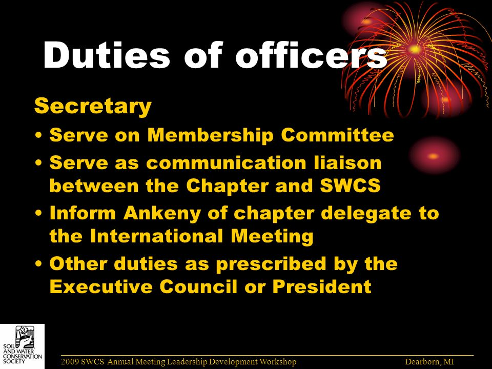 Duties of officers Secretary Serve on Membership Committee Serve as communication liaison between the Chapter and SWCS Inform Ankeny of chapter delegate to the International Meeting Other duties as prescribed by the Executive Council or President ______________________________________________________________________________________ 2009 SWCS Annual Meeting Leadership Development Workshop Dearborn, MI