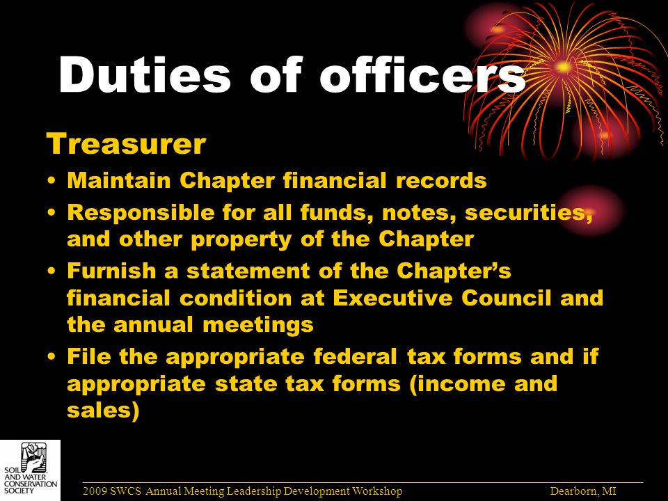 Duties of officers Treasurer Maintain Chapter financial records Responsible for all funds, notes, securities, and other property of the Chapter Furnish a statement of the Chapter's financial condition at Executive Council and the annual meetings File the appropriate federal tax forms and if appropriate state tax forms (income and sales) ______________________________________________________________________________________ 2009 SWCS Annual Meeting Leadership Development Workshop Dearborn, MI