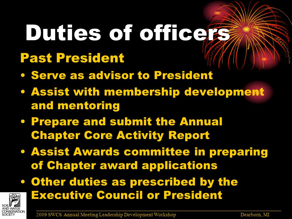 Duties of officers Past President Serve as advisor to President Assist with membership development and mentoring Prepare and submit the Annual Chapter Core Activity Report Assist Awards committee in preparing of Chapter award applications Other duties as prescribed by the Executive Council or President ______________________________________________________________________________________ 2009 SWCS Annual Meeting Leadership Development Workshop Dearborn, MI