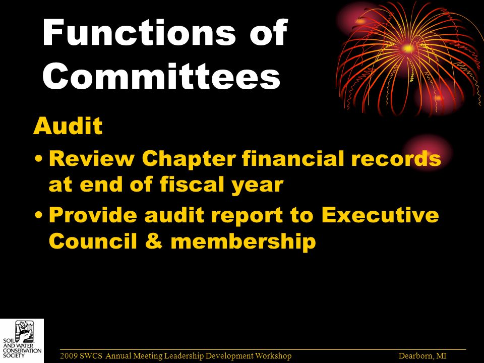 Functions of Committees Audit Review Chapter financial records at end of fiscal year Provide audit report to Executive Council & membership ______________________________________________________________________________________ 2009 SWCS Annual Meeting Leadership Development Workshop Dearborn, MI