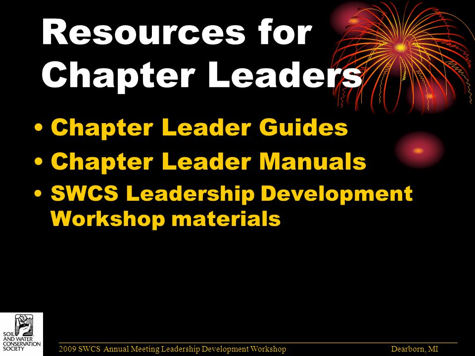 Resources for Chapter Leaders Chapter Leader Guides Chapter Leader Manuals SWCS Leadership Development Workshop materials ______________________________________________________________________________________ 2009 SWCS Annual Meeting Leadership Development Workshop Dearborn, MI