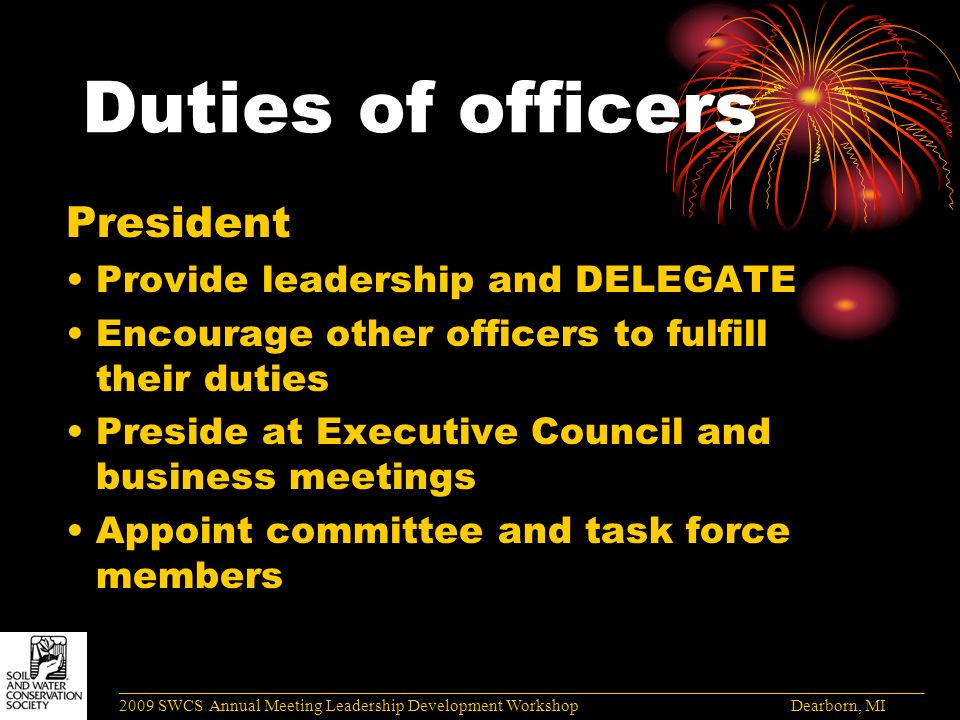 Duties of officers President Provide leadership and DELEGATE Encourage other officers to fulfill their duties Preside at Executive Council and business meetings Appoint committee and task force members ______________________________________________________________________________________ 2009 SWCS Annual Meeting Leadership Development Workshop Dearborn, MI