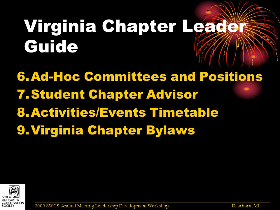 Virginia Chapter Leader Guide 6.Ad-Hoc Committees and Positions 7.Student Chapter Advisor 8.Activities/Events Timetable 9.Virginia Chapter Bylaws ______________________________________________________________________________________ 2009 SWCS Annual Meeting Leadership Development Workshop Dearborn, MI