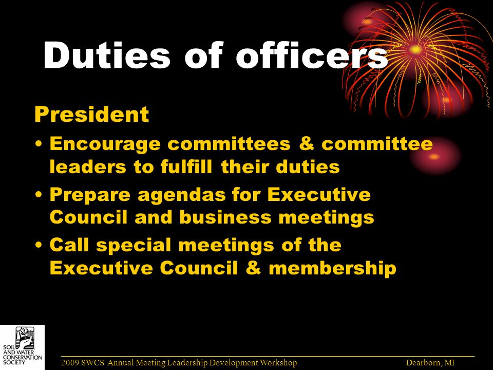 Duties of officers President Encourage committees & committee leaders to fulfill their duties Prepare agendas for Executive Council and business meetings Call special meetings of the Executive Council & membership ______________________________________________________________________________________ 2009 SWCS Annual Meeting Leadership Development Workshop Dearborn, MI