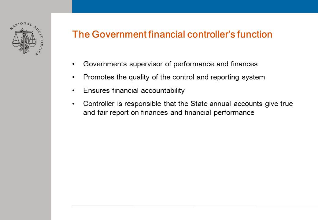 The Government financial controller's function Governments supervisor of performance and finances Promotes the quality of the control and reporting system Ensures financial accountability Controller is responsible that the State annual accounts give true and fair report on finances and financial performance