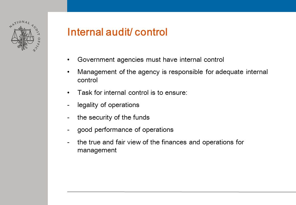 Internal audit/ control Government agencies must have internal control Management of the agency is responsible for adequate internal control Task for internal control is to ensure: -legality of operations -the security of the funds -good performance of operations -the true and fair view of the finances and operations for management