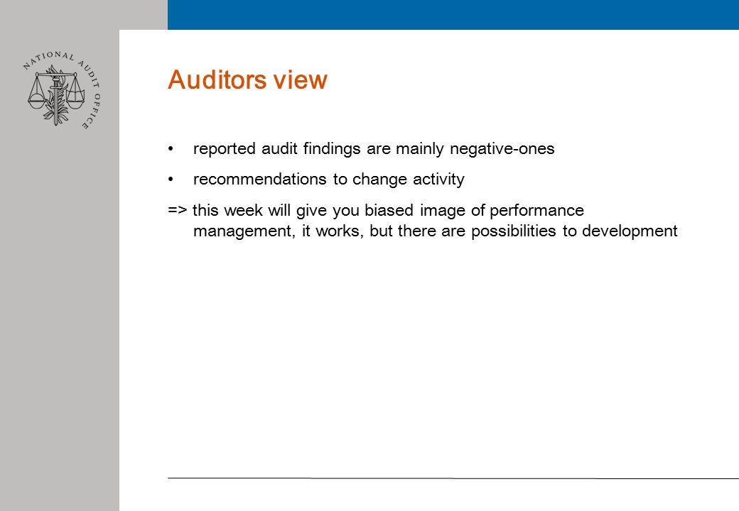 Auditors view reported audit findings are mainly negative-ones recommendations to change activity => this week will give you biased image of performance management, it works, but there are possibilities to development
