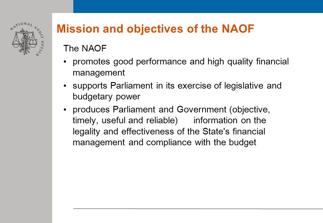 Mission and objectives of the NAOF The NAOF promotes good performance and high quality financial management supports Parliament in its exercise of legislative and budgetary power produces Parliament and Government (objective, timely, useful and reliable) information on the legality and effectiveness of the State s financial management and compliance with the budget