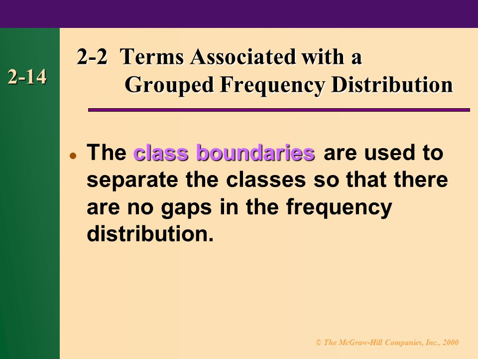 © The McGraw-Hill Companies, Inc., class boundaries The class boundaries are used to separate the classes so that there are no gaps in the frequency distribution.