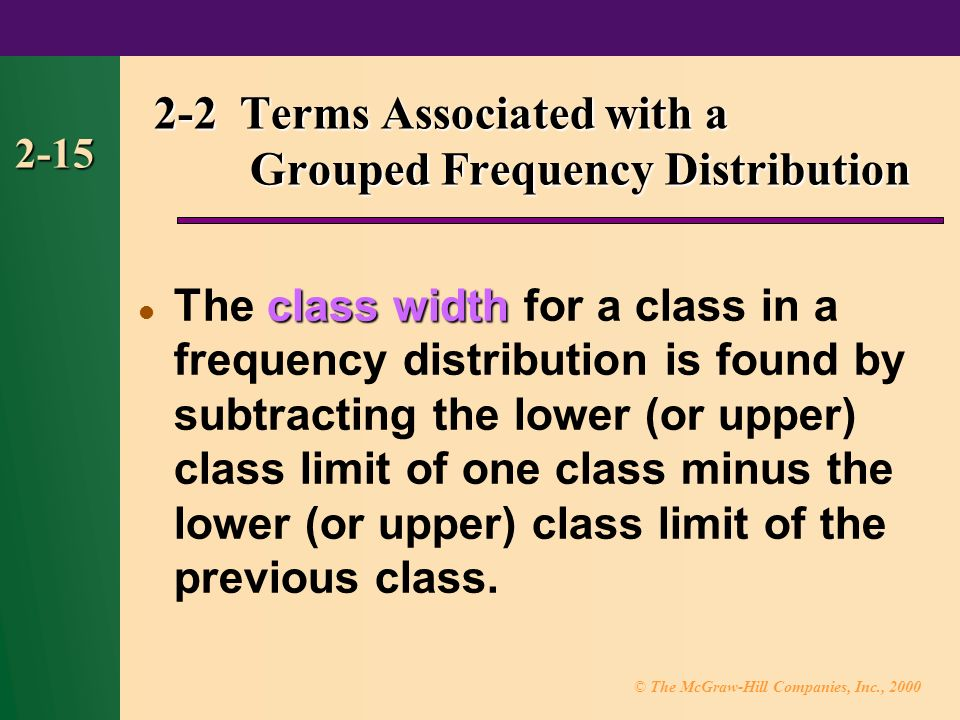 © The McGraw-Hill Companies, Inc., class width The class width for a class in a frequency distribution is found by subtracting the lower (or upper) class limit of one class minus the lower (or upper) class limit of the previous class.