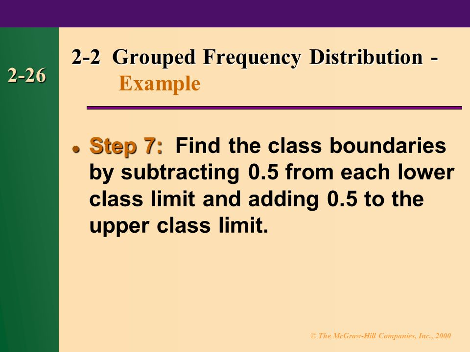 © The McGraw-Hill Companies, Inc., Step 7: Step 7: Find the class boundaries by subtracting 0.5 from each lower class limit and adding 0.5 to the upper class limit.