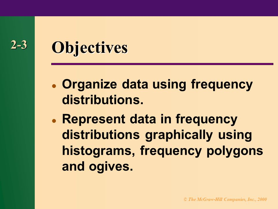 © The McGraw-Hill Companies, Inc., Objectives Organize data using frequency distributions.