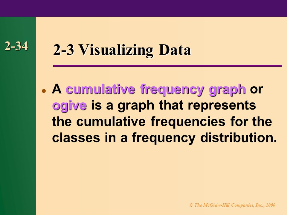 © The McGraw-Hill Companies, Inc., cumulative frequency graph ogive A cumulative frequency graph or ogive is a graph that represents the cumulative frequencies for the classes in a frequency distribution.