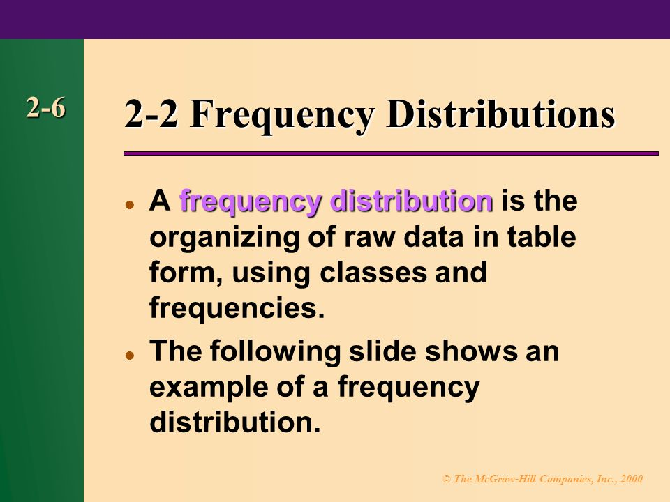 © The McGraw-Hill Companies, Inc., Frequency Distributions frequency distribution A frequency distribution is the organizing of raw data in table form, using classes and frequencies.