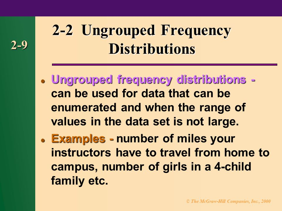 © The McGraw-Hill Companies, Inc., Ungrouped Frequency Distributions Ungrouped frequency distributions - Ungrouped frequency distributions - can be used for data that can be enumerated and when the range of values in the data set is not large.