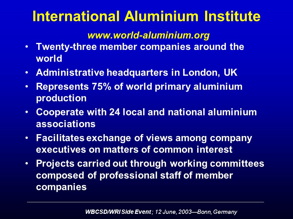 WBCSD/WRI Side Event ; 12 June, 2003—Bonn, Germany International Aluminium Institute   Twenty-three member companies around the world Administrative headquarters in London, UK Represents 75% of world primary aluminium production Cooperate with 24 local and national aluminium associations Facilitates exchange of views among company executives on matters of common interest Projects carried out through working committees composed of professional staff of member companies