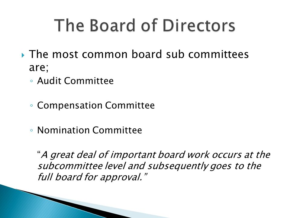  The most common board sub committees are; ◦ Audit Committee ◦ Compensation Committee ◦ Nomination Committee A great deal of important board work occurs at the subcommittee level and subsequently goes to the full board for approval.