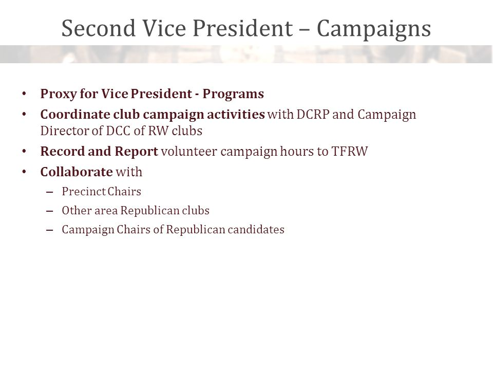 Second Vice President – Campaigns Proxy for Vice President - Programs Coordinate club campaign activities with DCRP and Campaign Director of DCC of RW clubs Record and Report volunteer campaign hours to TFRW Collaborate with – Precinct Chairs – Other area Republican clubs – Campaign Chairs of Republican candidates